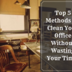 Top 5 Methods To Clean Your Office Without Wasting Your Time